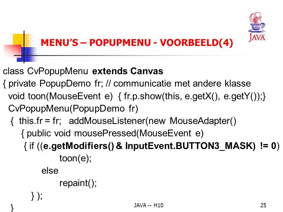 JAVA -- H1025 MENU'S – POPUPMENU - VOORBEELD(4) class CvPopupMenu extends Canvas { private PopupDemo fr; // communicatie met andere klasse void toon(MouseEvent e) { fr.p.show(this, e.getX(), e.getY());} CvPopupMenu(PopupDemo fr) { this.fr = fr; addMouseListener(new MouseAdapter() { public void mousePressed(MouseEvent e) { if ((e.getModifiers() & InputEvent.BUTTON3_MASK) != 0) toon(e); else repaint(); } ); }