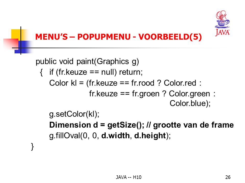 JAVA -- H1026 MENU'S – POPUPMENU - VOORBEELD(5) public void paint(Graphics g) { if (fr.keuze == null) return; Color kl = (fr.keuze == fr.rood .