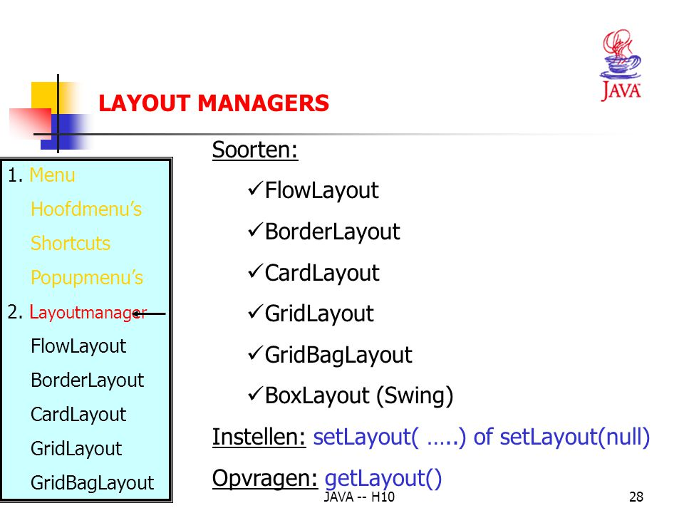 JAVA -- H1028 Soorten: FlowLayout BorderLayout CardLayout GridLayout GridBagLayout BoxLayout (Swing) Instellen: setLayout( …..) of setLayout(null) Opvragen: getLayout() LAYOUT MANAGERS 1.