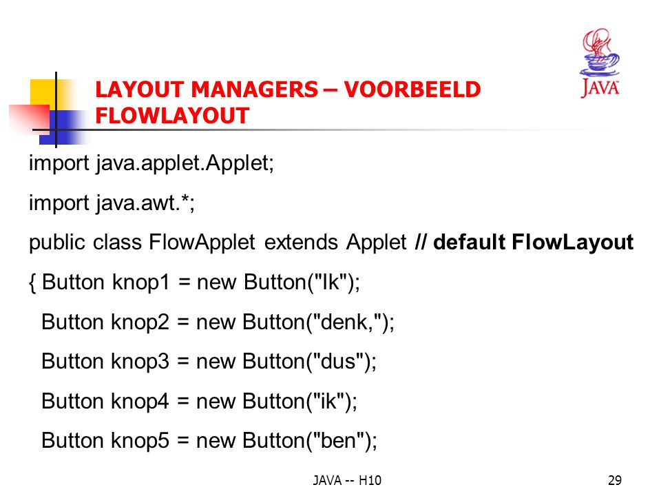 JAVA -- H1029 import java.applet.Applet; import java.awt.*; public class FlowApplet extends Applet // default FlowLayout { Button knop1 = new Button( Ik ); Button knop2 = new Button( denk, ); Button knop3 = new Button( dus ); Button knop4 = new Button( ik ); Button knop5 = new Button( ben ); LAYOUT MANAGERS – VOORBEELD FLOWLAYOUT