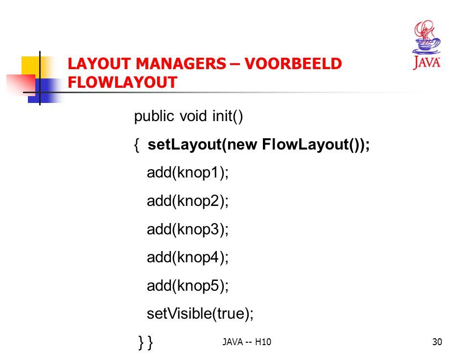 JAVA -- H1030 public void init() { setLayout(new FlowLayout()); add(knop1); add(knop2); add(knop3); add(knop4); add(knop5); setVisible(true); } LAYOUT MANAGERS – VOORBEELD FLOWLAYOUT