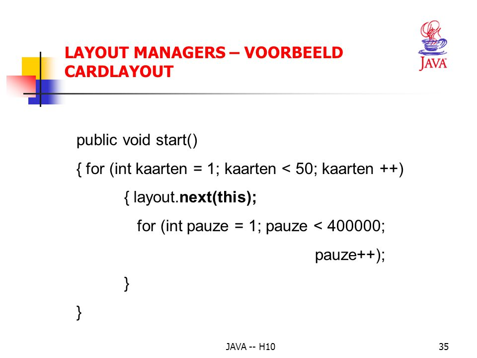 JAVA -- H1035 LAYOUT MANAGERS – VOORBEELD CARDLAYOUT public void start() { for (int kaarten = 1; kaarten < 50; kaarten ++) { layout.next(this); for (int pauze = 1; pauze < 400000; pauze++); }