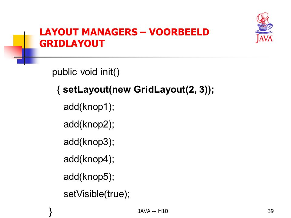JAVA -- H1039 LAYOUT MANAGERS – VOORBEELD GRIDLAYOUT public void init() { setLayout(new GridLayout(2, 3)); add(knop1); add(knop2); add(knop3); add(knop4); add(knop5); setVisible(true); }