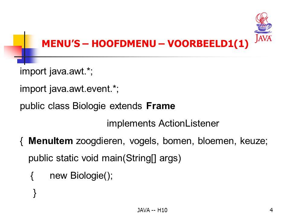 JAVA -- H105 Biologie() { MenuBar mbalk = new MenuBar(); setTitle( Biologie ); setMenuBar(mbalk); Menu mD= new Menu( Dieren ), mP = new Menu( Planten ); mbalk.add(mD); mbalk.add(mP); zoogdieren = new MenuItem( Zoogdieren ); mD.add(zoogdieren); vogels = new MenuItem( Vogels ); mD.add(vogels); bomen = new MenuItem( Bomen ); mP.add(bomen); bloemen = new MenuItem( Bloemen ); mP.add(bloemen); MENU'S – HOOFDMENU – VOORBEELD1(2)