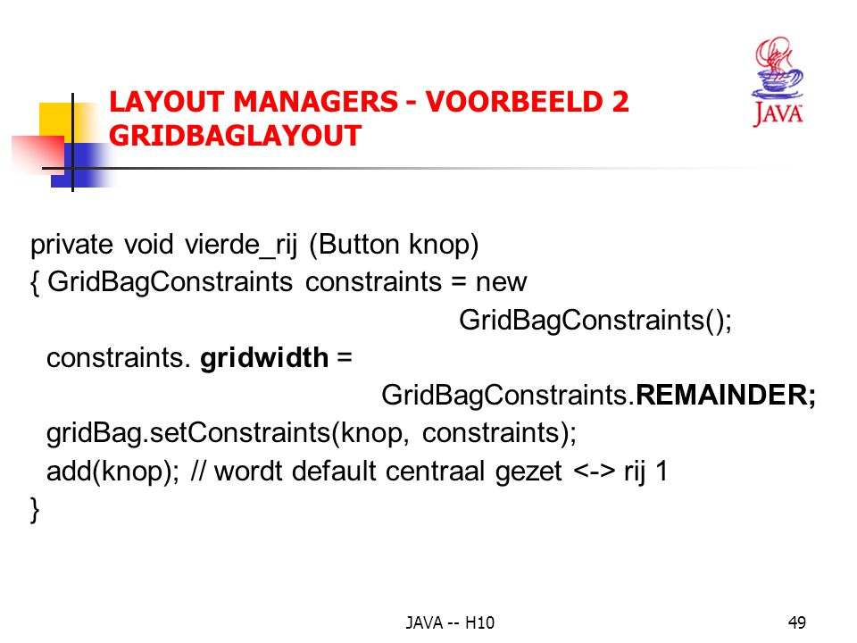 JAVA -- H1049 LAYOUT MANAGERS - VOORBEELD 2 GRIDBAGLAYOUT private void vierde_rij (Button knop) { GridBagConstraints constraints = new GridBagConstraints(); constraints.