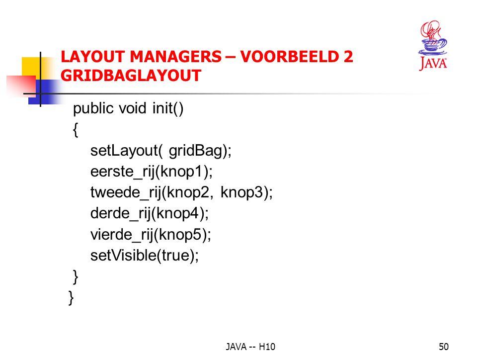 JAVA -- H1050 LAYOUT MANAGERS – VOORBEELD 2 GRIDBAGLAYOUT public void init() { setLayout( gridBag); eerste_rij(knop1); tweede_rij(knop2, knop3); derde_rij(knop4); vierde_rij(knop5); setVisible(true); }