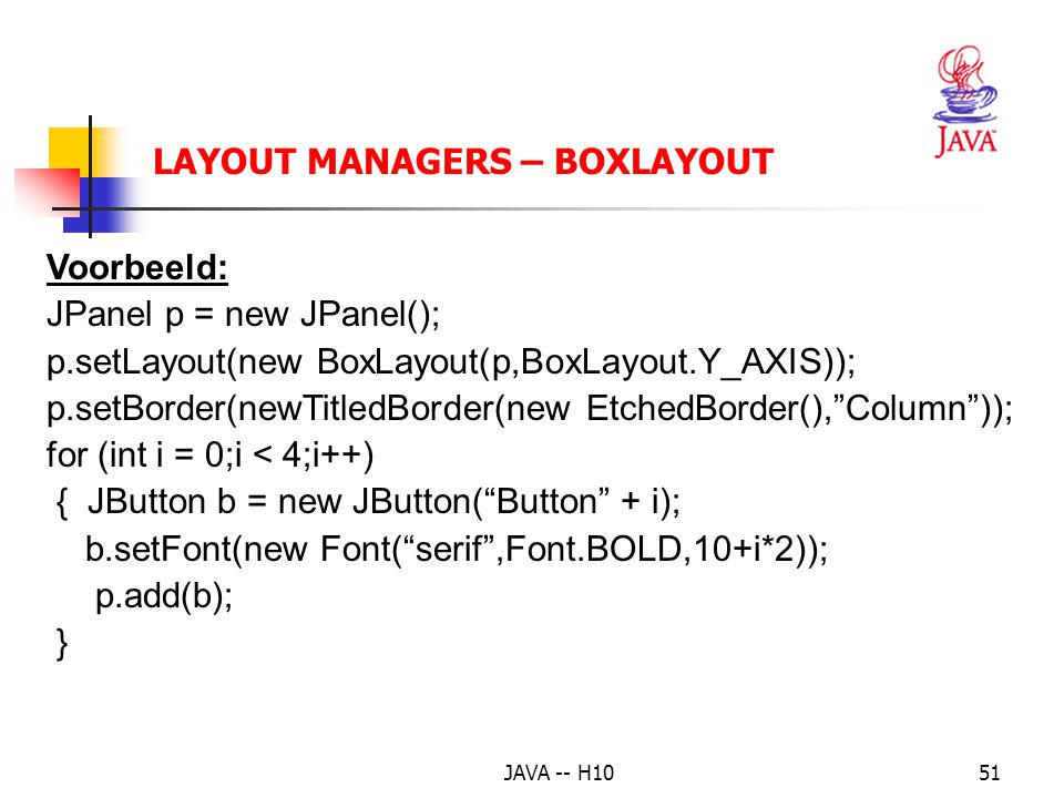 JAVA -- H1051 LAYOUT MANAGERS – BOXLAYOUT Voorbeeld: JPanel p = new JPanel(); p.setLayout(new BoxLayout(p,BoxLayout.Y_AXIS)); p.setBorder(newTitledBor