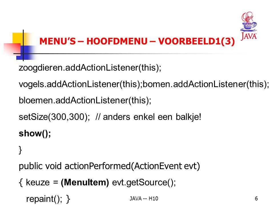 JAVA -- H1017 MENU'S – SHORTCUT - VOORBEELD 1(3) mFile.add(open); mFile.addSeparator(); mFile.add(exit); open.addActionListener(this); exit.addActionListener(this); setSize(getToolkit().getScreenSize().width/2, getToolkit().getScreenSize().height/4); show(); }