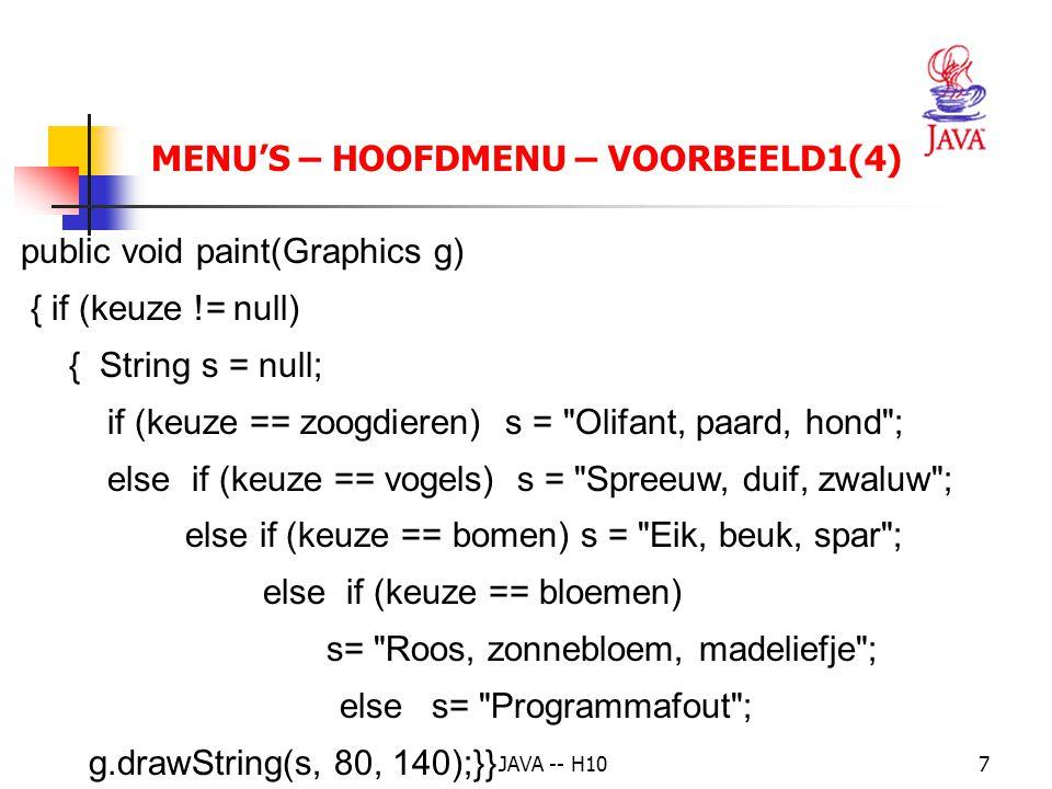 JAVA -- H107 MENU'S – HOOFDMENU – VOORBEELD1(4) public void paint(Graphics g) { if (keuze != null) { String s = null; if (keuze == zoogdieren) s = Olifant, paard, hond ; else if (keuze == vogels) s = Spreeuw, duif, zwaluw ; else if (keuze == bomen) s = Eik, beuk, spar ; else if (keuze == bloemen) s= Roos, zonnebloem, madeliefje ; elses= Programmafout ; g.drawString(s, 80, 140);}}