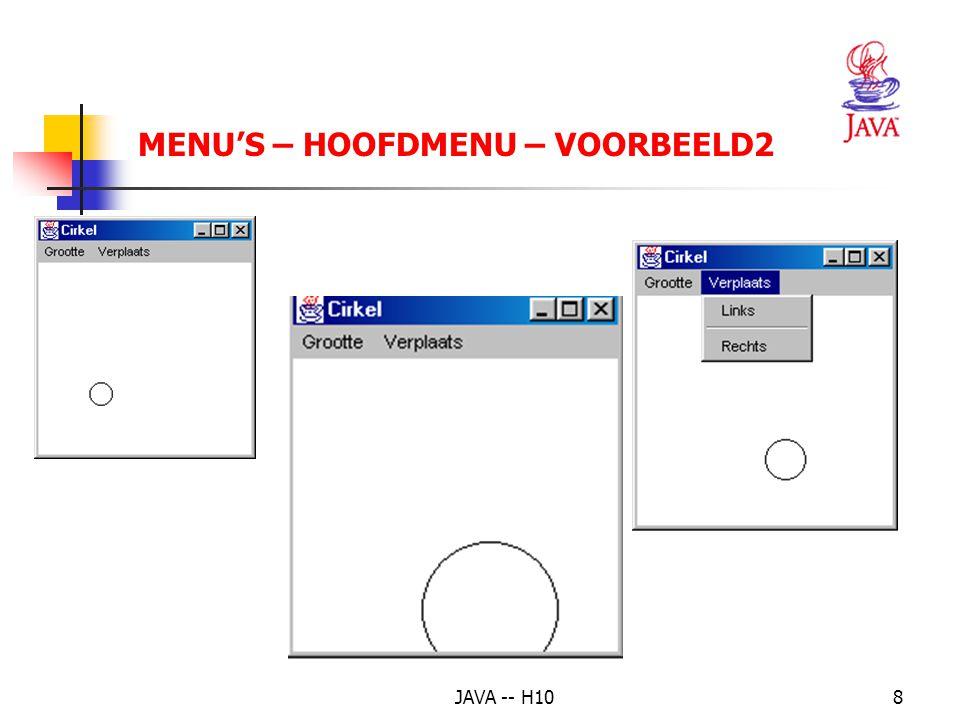 JAVA -- H109 MENU'S – HOOFDMENU – VOORBEELD2(1) import java.awt.*; import java.awt.event.*; public class MenuCirkel extends Frame implements ActionListener { private Cirkel mijnCirkel; private MenuItem groterItem, kleinerItem; private MenuItem linksItem, rechtsItem; public static void main(String[] args) { Frame f = new MenuCirkel(); f.setSize(200, 200); f.setVisible(true); }