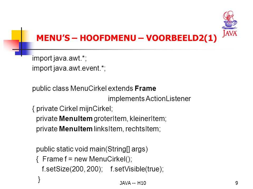 JAVA -- H1010 MENU'S – HOOFDMENU – VOORBEELD2(2) public MenuCirkel() { setTitle( Cirkel ); setLayout(new FlowLayout()); MenuBar menuBalk = new MenuBar(); Menu grootteMenu = new Menu( Grootte ); groterItem = new MenuItem( Groter ); grootteMenu.add(groterItem); groterItem.addActionListener(this); kleinerItem = new MenuItem( Kleiner ); grootteMenu.add(kleinerItem); kleinerItem.addActionListener(this); menuBalk.add(grootteMenu);