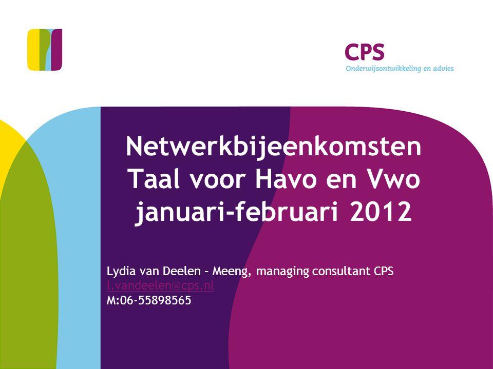 Netwerkbijeenkomsten Taal voor Havo en Vwo januari-februari 2012 Lydia van Deelen – Meeng, managing consultant CPS l.vandeelen@cps.nl M:06-55898565