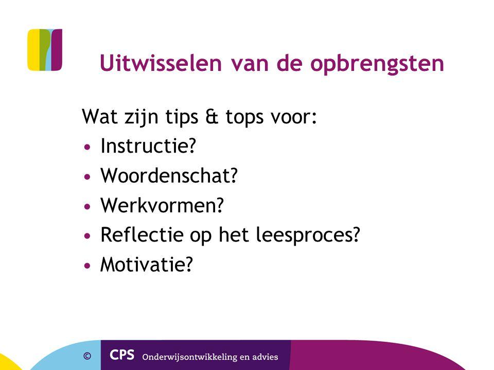 Uitwisselen van de opbrengsten Wat zijn tips & tops voor: Instructie? Woordenschat? Werkvormen? Reflectie op het leesproces? Motivatie?