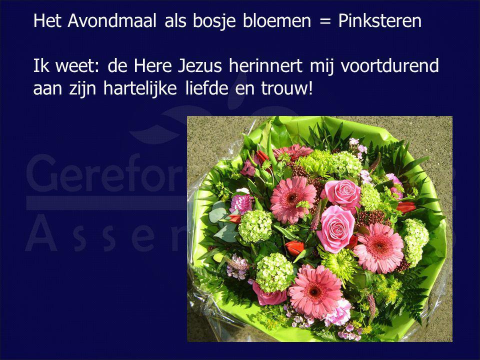 Het Avondmaal als bosje bloemen = Pinksteren Ik weet: de Here Jezus herinnert mij voortdurend aan zijn hartelijke liefde en trouw!