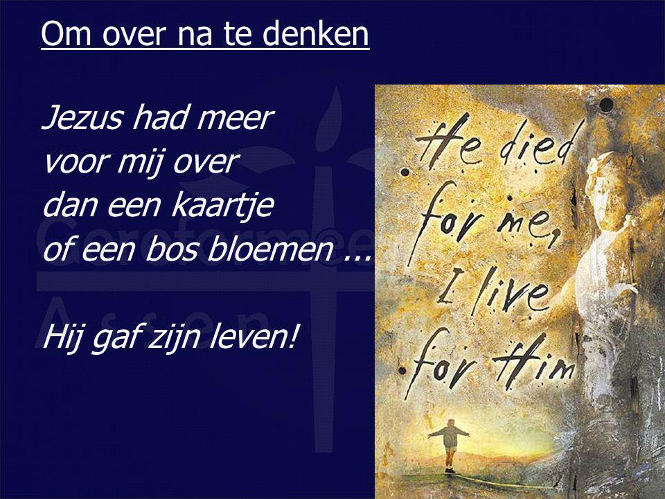 Jezus had meer voor mij over dan een kaartje of een bos bloemen... Hij gaf zijn leven! Om over na te denken