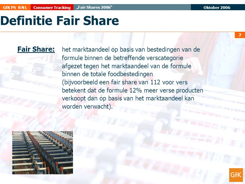 "Oktober 2006 Consumer TrackingGfK PS B N L ""Fair Shares 2006"" 2 Definitie Fair Share Fair Share: het marktaandeel op basis van bestedingen van de form"