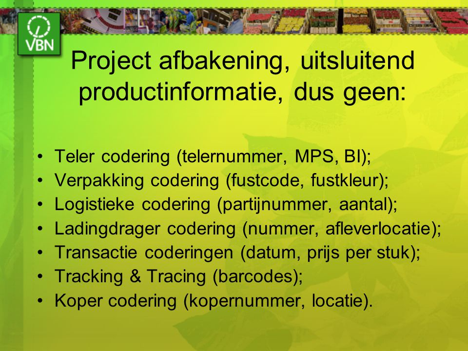 Project afbakening, uitsluitend productinformatie, dus geen: Teler codering (telernummer, MPS, BI); Verpakking codering (fustcode, fustkleur); Logisti