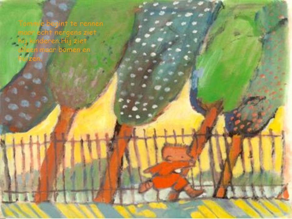 Tommie begint te rennen maar echt nergens ziet hij kinderen.Hij ziet alleen maar bomen en huizen.