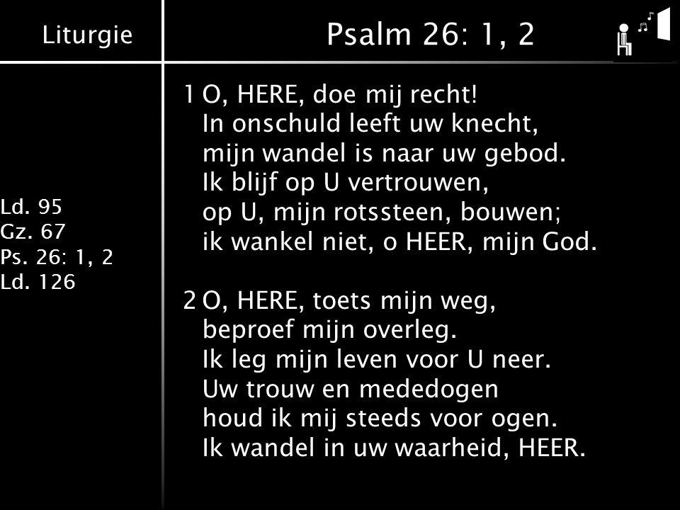 Liturgie Ld. 95 Gz. 67 Ps. 26: 1, 2 Ld. 126 Psalm 26: 1, 2 1O, HERE, doe mij recht.