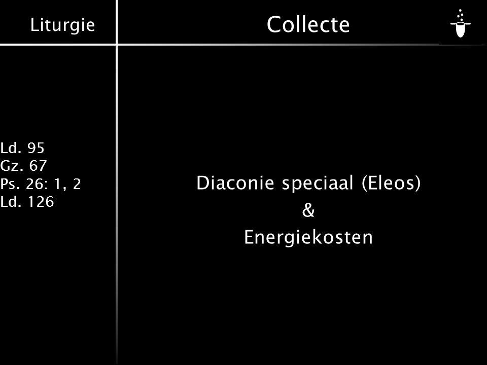Liturgie Ld. 95 Gz. 67 Ps. 26: 1, 2 Ld. 126 Collecte Diaconie speciaal (Eleos) & Energiekosten