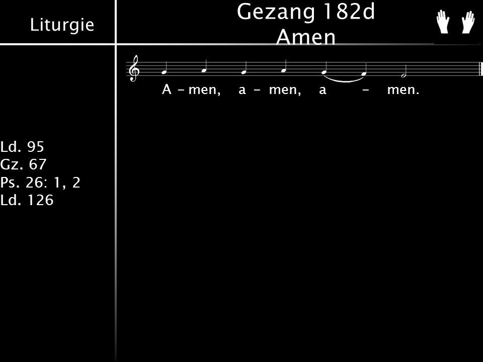 Liturgie Ld. 95 Gz. 67 Ps. 26: 1, 2 Ld. 126 Gezang 182d Amen A-men,a-men,a-men.