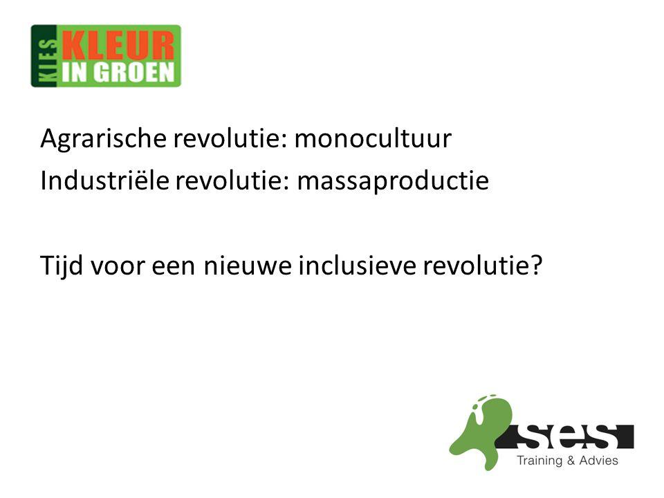 Agrarische revolutie: monocultuur Industriële revolutie: massaproductie Tijd voor een nieuwe inclusieve revolutie?