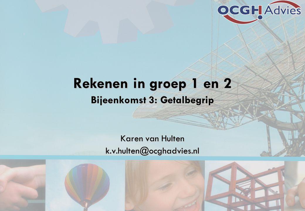 Rekenen in groep 1 en 2 Bijeenkomst 3: Getalbegrip Karen van Hulten k.v.hulten@ocghadvies.nl