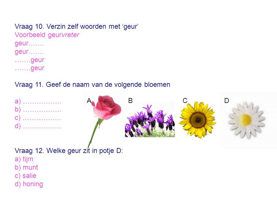Vraag 10. Verzin zelf woorden met 'geur' Voorbeeld geurvreter geur……. …….geur Vraag 11. Geef de naam van de volgende bloemen a) …………….. b) …………….. c)