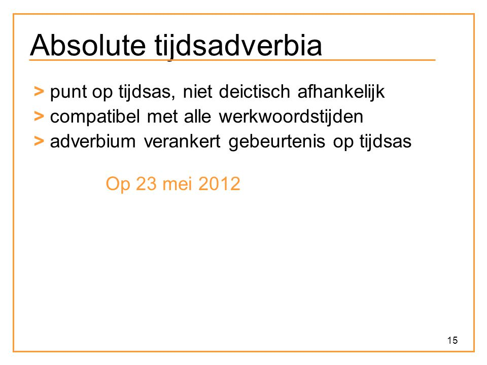 15 Absolute tijdsadverbia > punt op tijdsas, niet deictisch afhankelijk > compatibel met alle werkwoordstijden > adverbium verankert gebeurtenis op ti