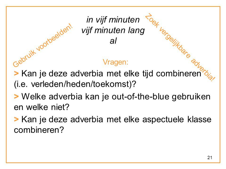 21 in vijf minuten vijf minuten lang al Vragen: > Kan je deze adverbia met elke tijd combineren (i.e. verleden/heden/toekomst)? > Kan je deze adverbia