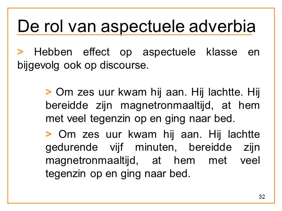 32 De rol van aspectuele adverbia > Hebben effect op aspectuele klasse en bijgevolg ook op discourse. > Om zes uur kwam hij aan. Hij lachtte. Hij bere