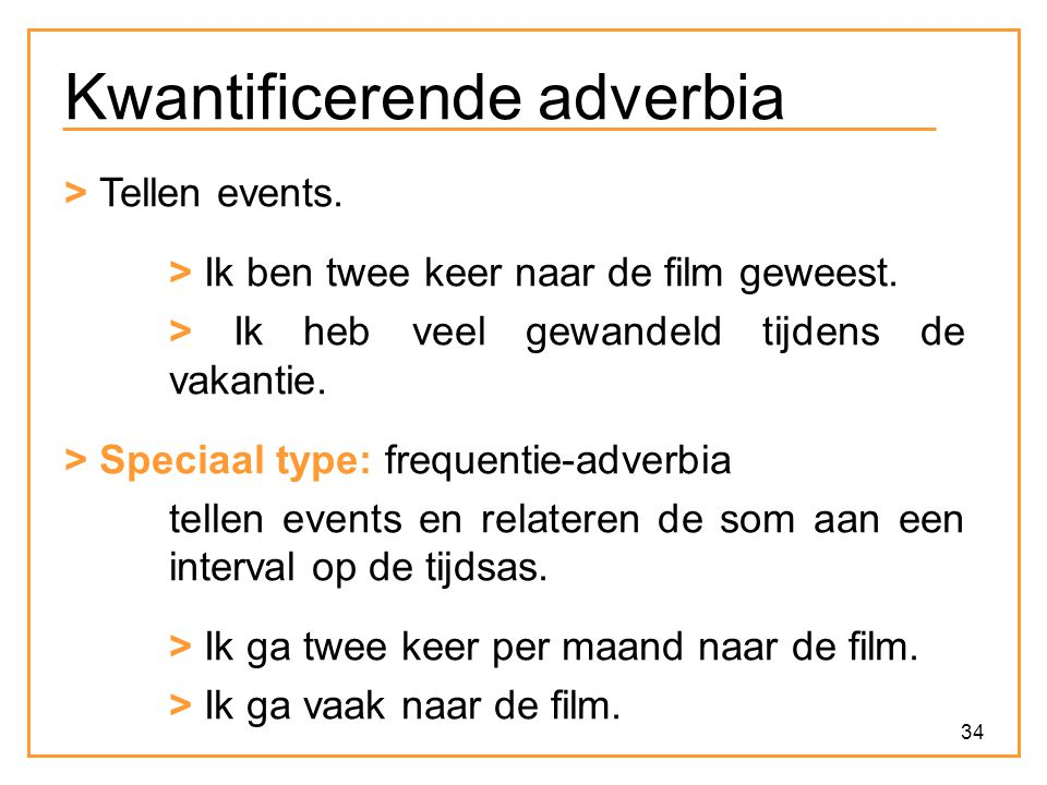 34 Kwantificerende adverbia > Tellen events. > Ik ben twee keer naar de film geweest. > Ik heb veel gewandeld tijdens de vakantie. > Speciaal type: fr