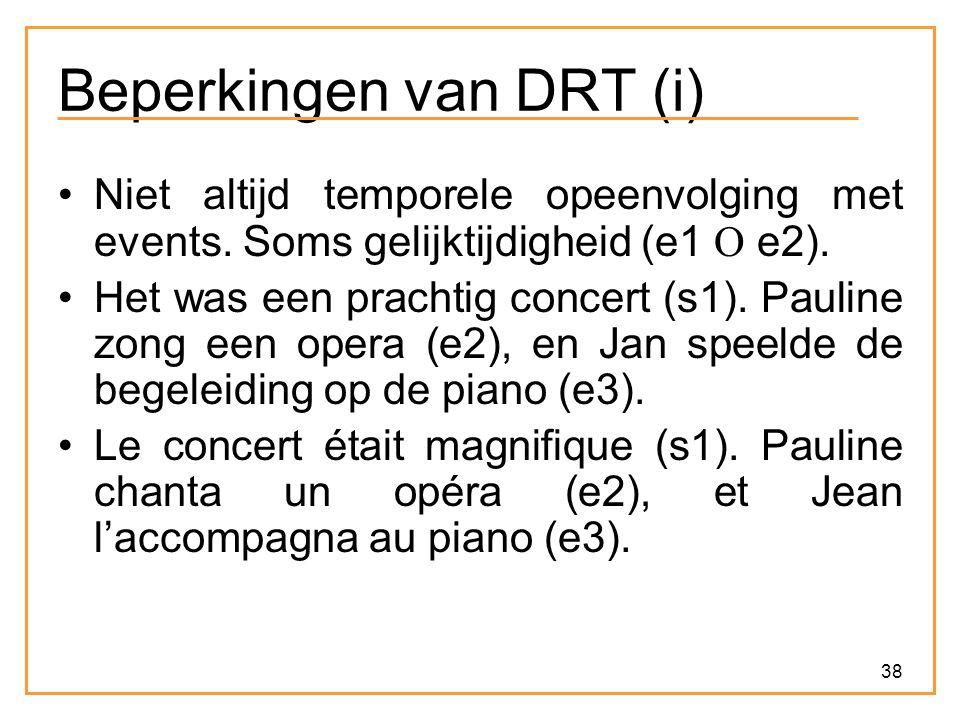 38 Beperkingen van DRT (i) Niet altijd temporele opeenvolging met events. Soms gelijktijdigheid (e1  e2). Het was een prachtig concert (s1). Pauline