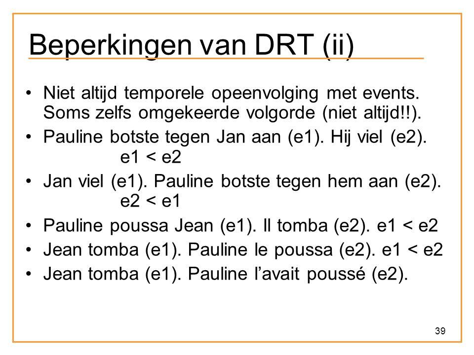 39 Beperkingen van DRT (ii) Niet altijd temporele opeenvolging met events. Soms zelfs omgekeerde volgorde (niet altijd!!). Pauline botste tegen Jan aa