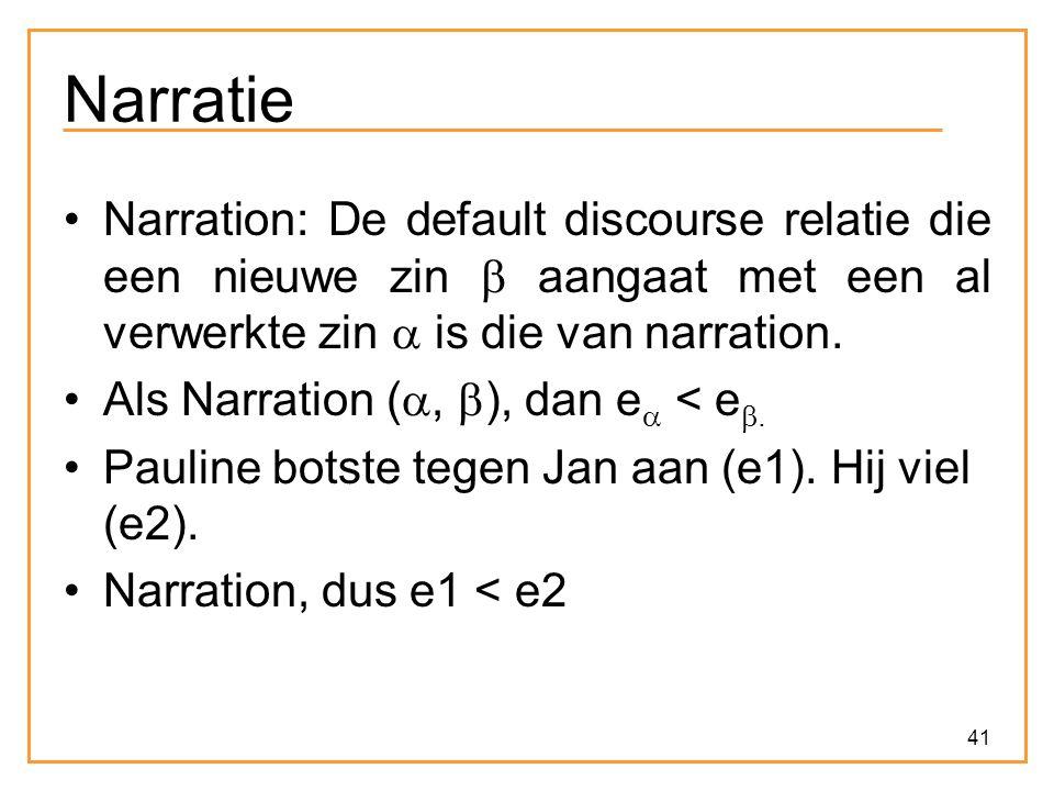 41 Narratie Narration: De default discourse relatie die een nieuwe zin  aangaat met een al verwerkte zin  is die van narration. Als Narration ( , 
