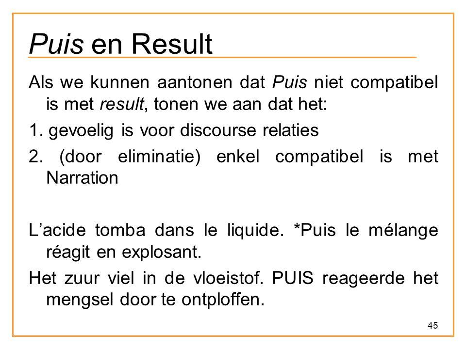45 Puis en Result Als we kunnen aantonen dat Puis niet compatibel is met result, tonen we aan dat het: 1. gevoelig is voor discourse relaties 2. (door