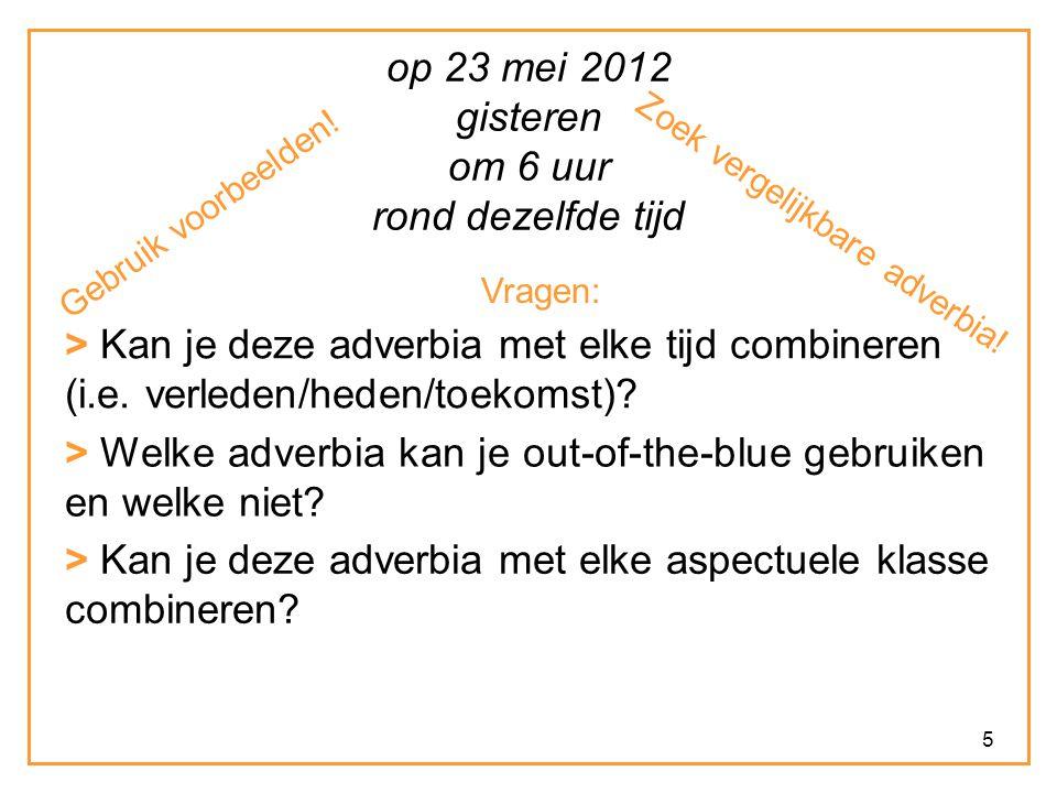 5 op 23 mei 2012 gisteren om 6 uur rond dezelfde tijd Vragen: > Kan je deze adverbia met elke tijd combineren (i.e. verleden/heden/toekomst)? > Kan je