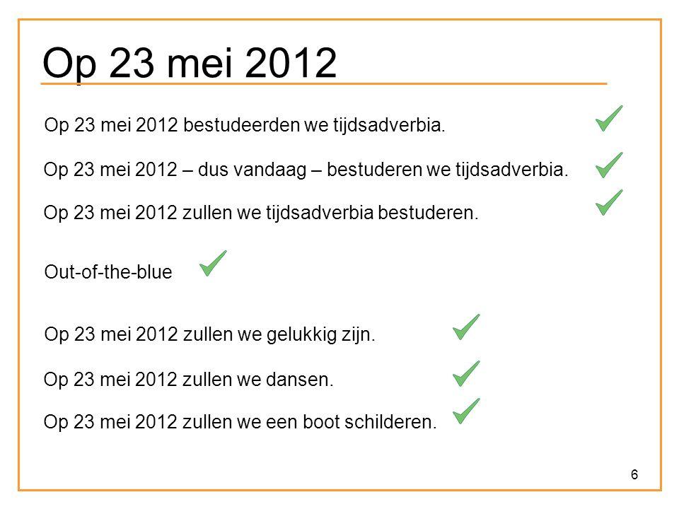 6 Op 23 mei 2012 Op 23 mei 2012 bestudeerden we tijdsadverbia. Op 23 mei 2012 – dus vandaag – bestuderen we tijdsadverbia. Op 23 mei 2012 zullen we ti