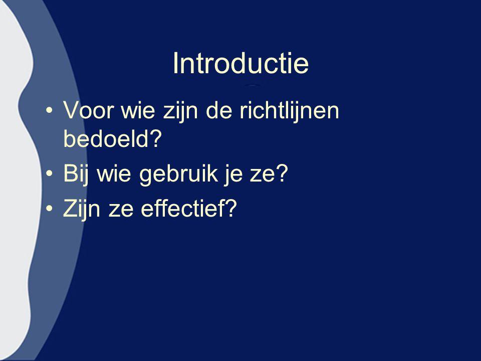 Introductie Voor wie zijn de richtlijnen bedoeld? Bij wie gebruik je ze? Zijn ze effectief?