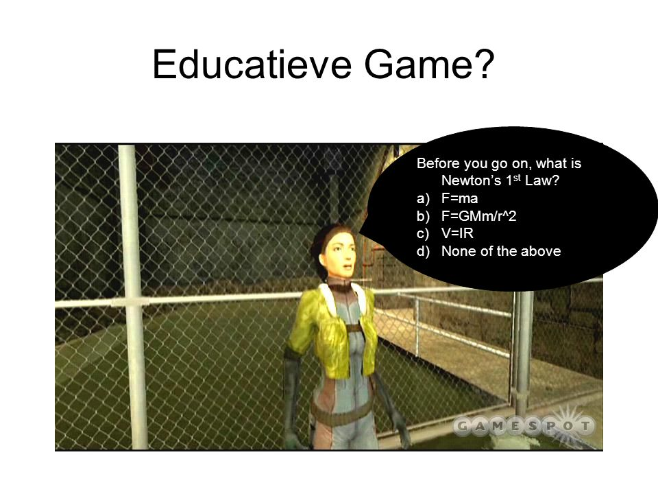 Educatieve Game? Before you go on, what is Newton's 1 st Law? a)F=ma b)F=GMm/r^2 c)V=IR d)None of the above