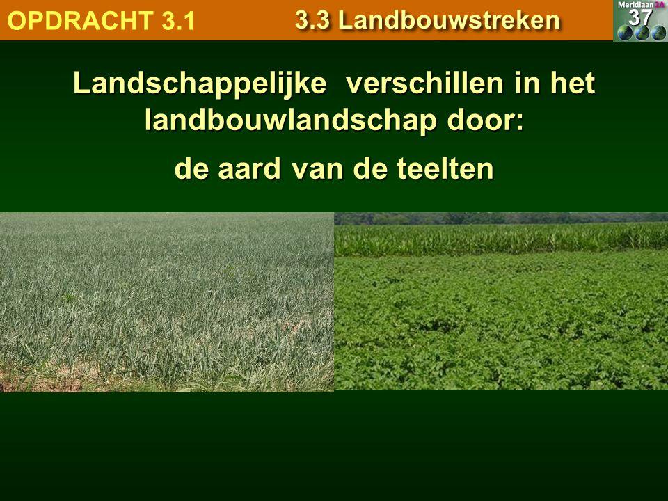 de aard van de teelten 7.1.1 Natuurlandschappen OPDRACHT 3.1 3.3 Landbouwstreken 37 Landschappelijke verschillen in het landbouwlandschap door: