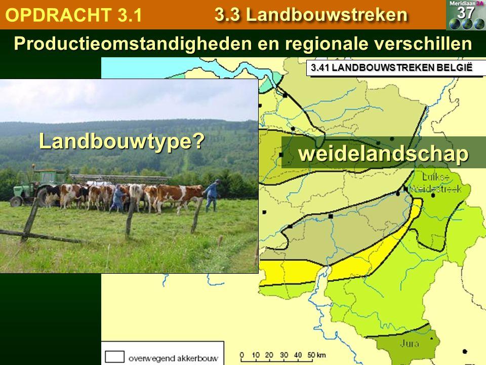3.41 LANDBOUWSTREKEN BELGIË Productieomstandigheden en regionale verschillen 37 OPDRACHT 3.1 3.3 Landbouwstreken weidelandschap Landbouwtype?