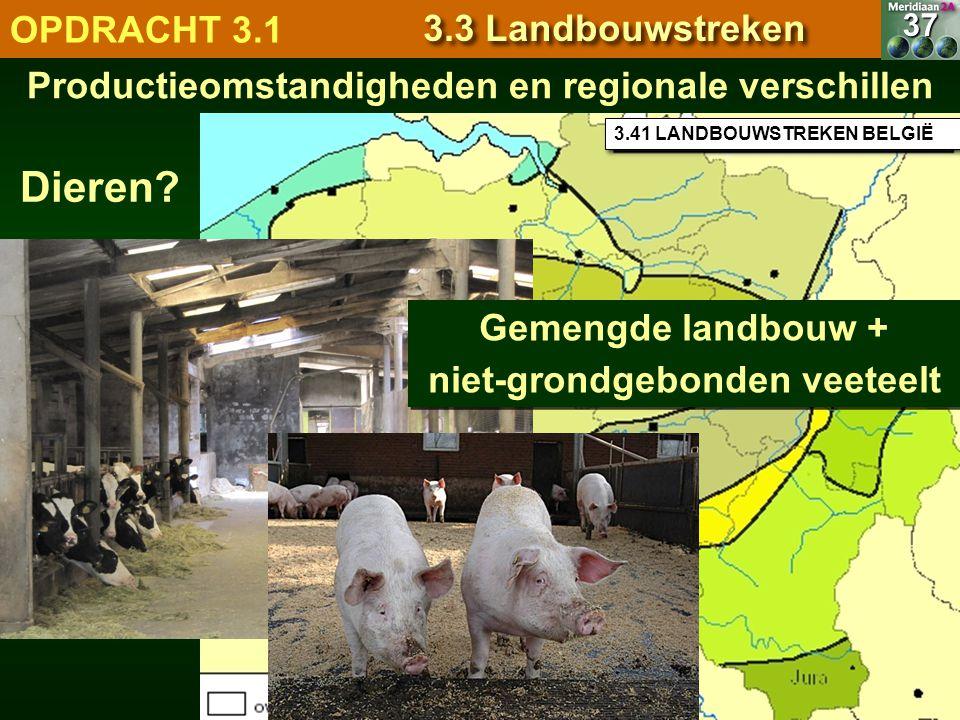 3.41 LANDBOUWSTREKEN BELGIË Productieomstandigheden en regionale verschillen37 Dieren? OPDRACHT 3.1 3.3 Landbouwstreken Gemengde landbouw + niet-grond