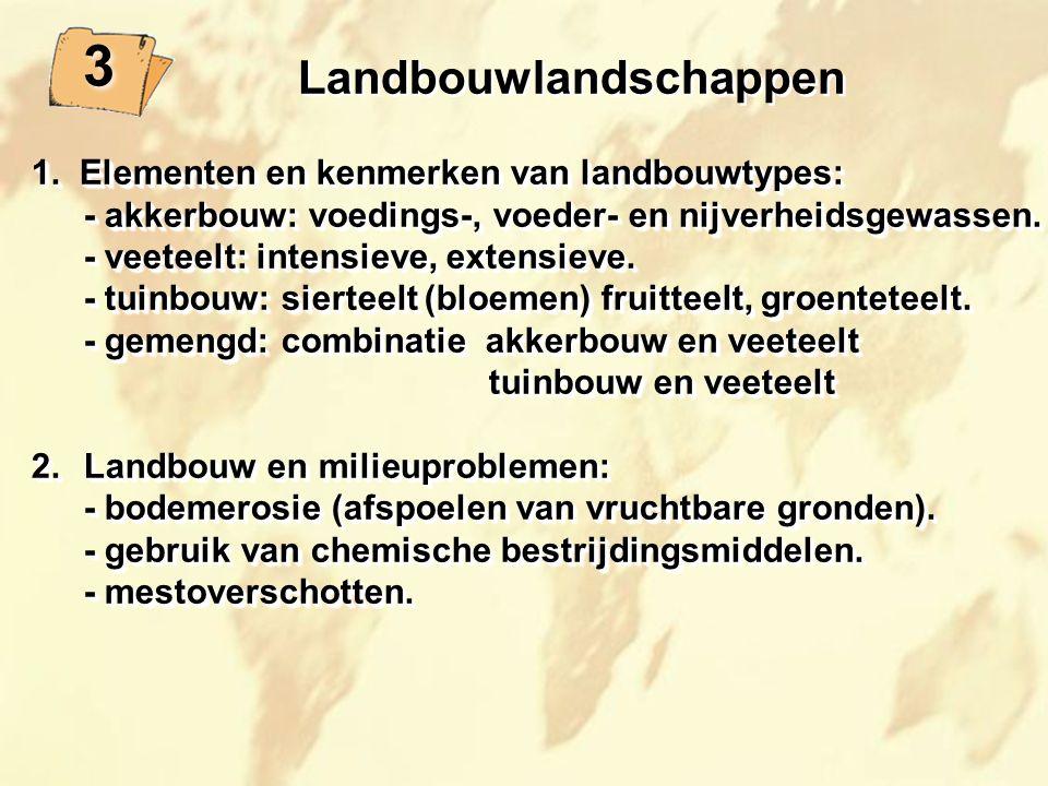 3 3 Landbouwlandschappen 1. Elementen en kenmerken van landbouwtypes: - akkerbouw: voedings-, voeder- en nijverheidsgewassen. - veeteelt: intensieve,