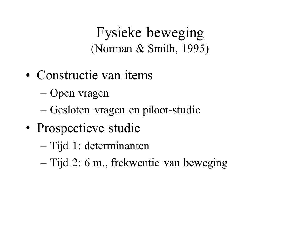 Fysieke beweging (Norman & Smith, 1995) Constructie van items –Open vragen –Gesloten vragen en piloot-studie Prospectieve studie –Tijd 1: determinanten –Tijd 2: 6 m., frekwentie van beweging