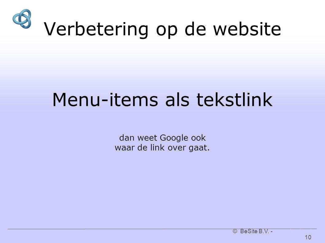 © BeSite B.V. - www.besite.nl 10www.besite.nl Verbetering op de website Menu-items als tekstlink dan weet Google ook waar de link over gaat.