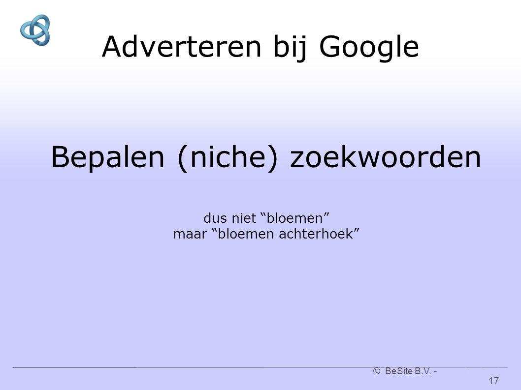 """© BeSite B.V. - www.besite.nl 17www.besite.nl Adverteren bij Google Bepalen (niche) zoekwoorden dus niet """"bloemen"""" maar """"bloemen achterhoek"""""""