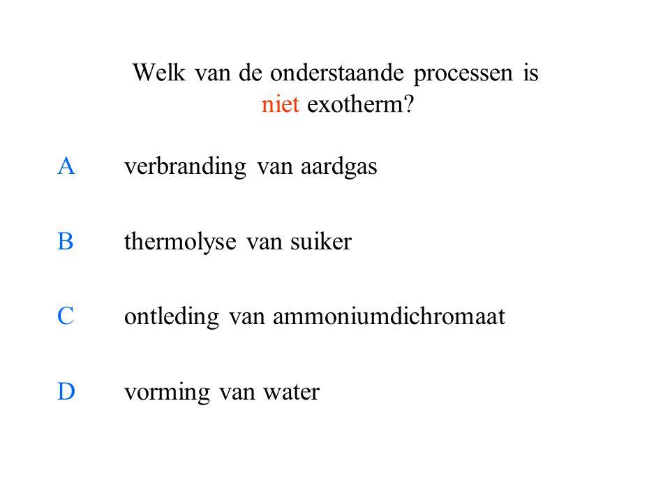 Welk van de onderstaande processen is niet exotherm? Averbranding van aardgas Bthermolyse van suiker Contleding van ammoniumdichromaat Dvorming van wa
