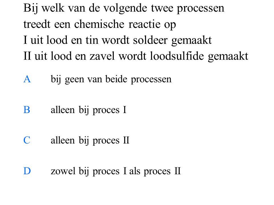 Bij welk van de volgende twee processen treedt een chemische reactie op I uit lood en tin wordt soldeer gemaakt II uit lood en zavel wordt loodsulfide gemaakt Abij geen van beide processen Balleen bij proces I Calleen bij proces II Dzowel bij proces I als proces II