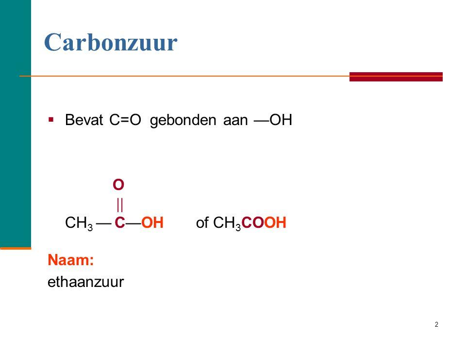2  Bevat C=O gebonden aan —OH O  CH 3 — C—OH of CH 3 COOH Naam: ethaanzuur Carbonzuur